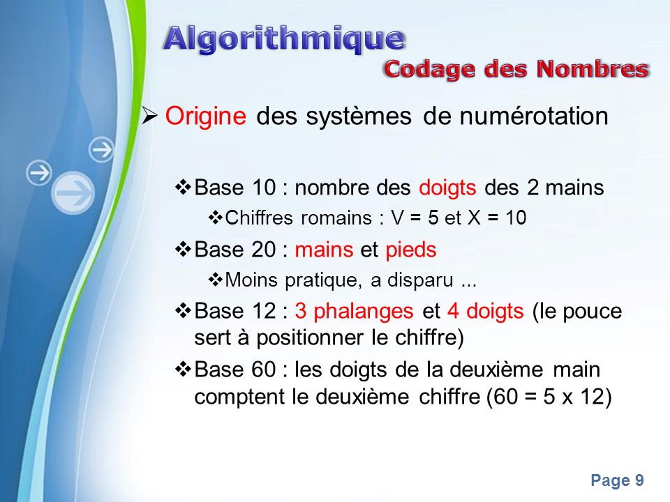 Powerpoint Templates Page 9 Origine des systèmes de numérotation Base 10 : nombre des doigts des 2 mains Chiffres romains : V = 5 et X = 10 Base 20 : mains et pieds Moins pratique, a disparu...