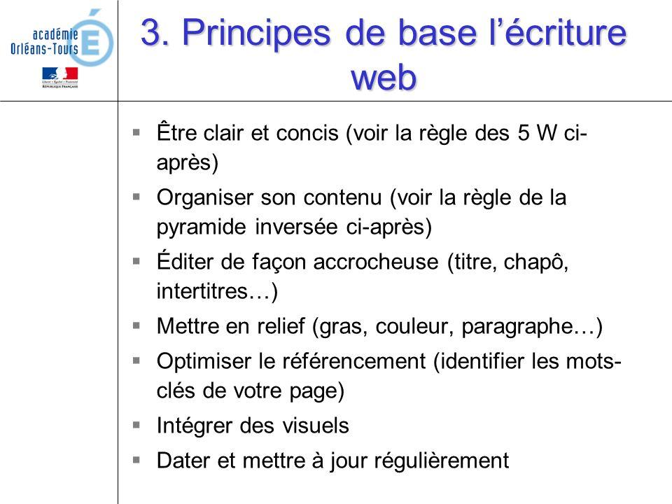 3. Principes de base lécriture web Être clair et concis (voir la règle des 5 W ci- après) Organiser son contenu (voir la règle de la pyramide inversée