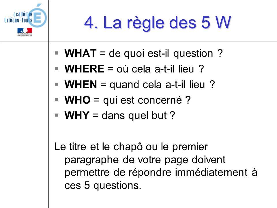 4. La règle des 5 W WHAT = de quoi est-il question ? WHERE = où cela a-t-il lieu ? WHEN = quand cela a-t-il lieu ? WHO = qui est concerné ? WHY = dans