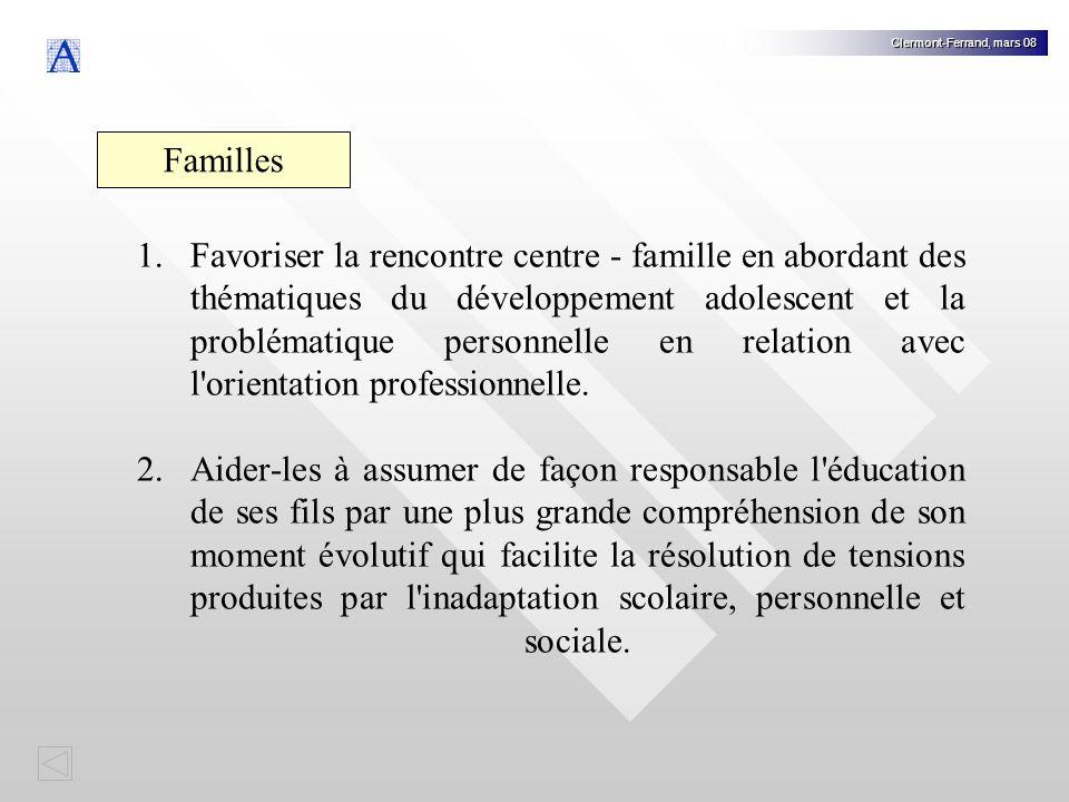 Clermont-Ferrand, mars 08 Familles 1.Favoriser la rencontre centre - famille en abordant des thématiques du développement adolescent et la problématique personnelle en relation avec l orientation professionnelle.