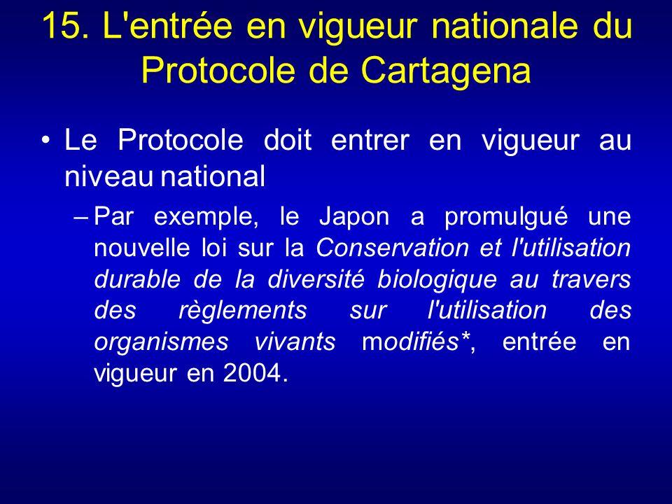 15. L'entrée en vigueur nationale du Protocole de Cartagena Le Protocole doit entrer en vigueur au niveau national –Par exemple, le Japon a promulgué
