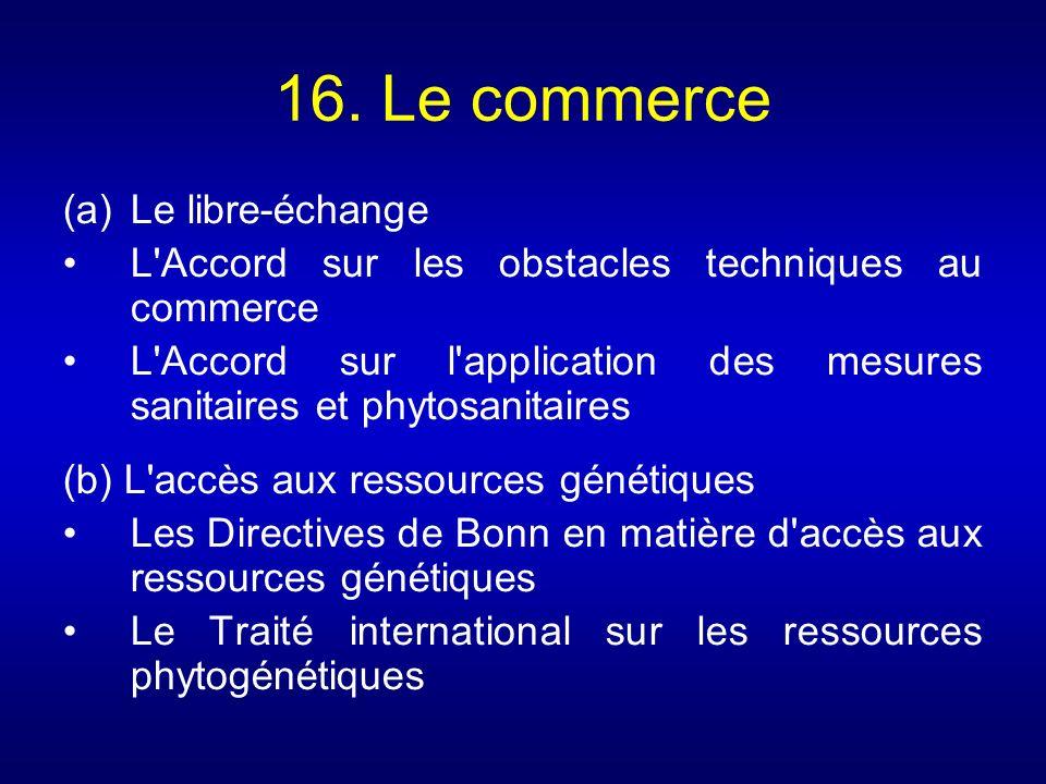 16. Le commerce (a)Le libre-échange L'Accord sur les obstacles techniques au commerce L'Accord sur l'application des mesures sanitaires et phytosanita