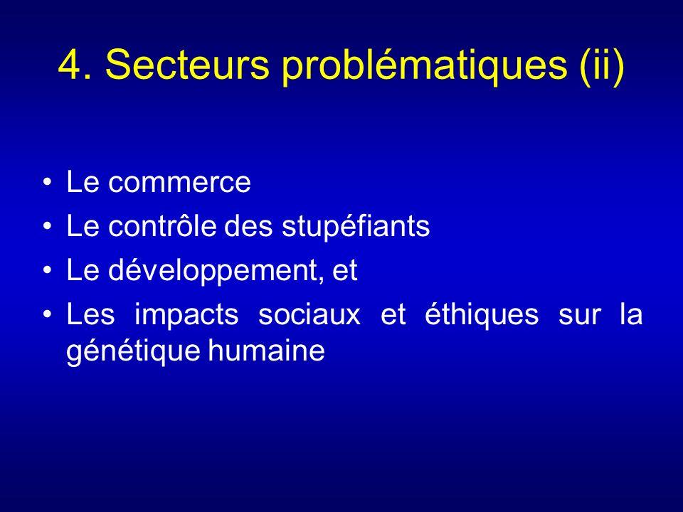 4. Secteurs problématiques (ii) Le commerce Le contrôle des stupéfiants Le développement, et Les impacts sociaux et éthiques sur la génétique humaine