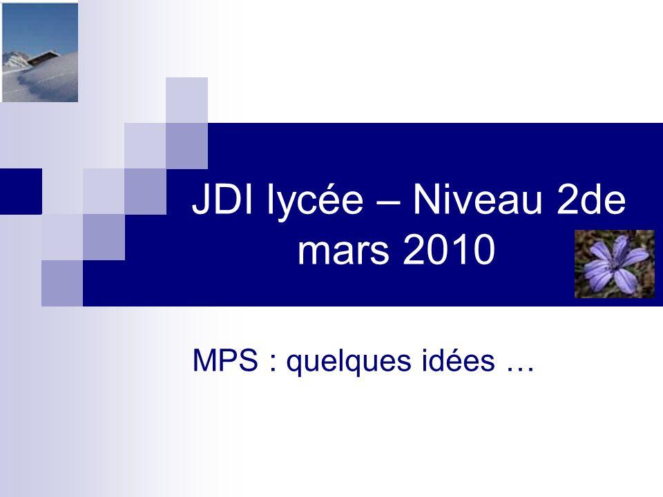 JDI lycée – Niveau 2de mars 2010 MPS : quelques idées …
