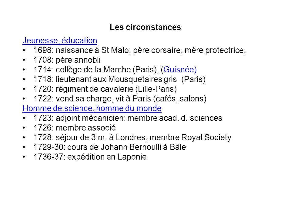 Les circonstances Jeunesse, éducation 1698: naissance à St Malo; père corsaire, mère protectrice, 1708: père annobli 1714: collège de la Marche (Paris