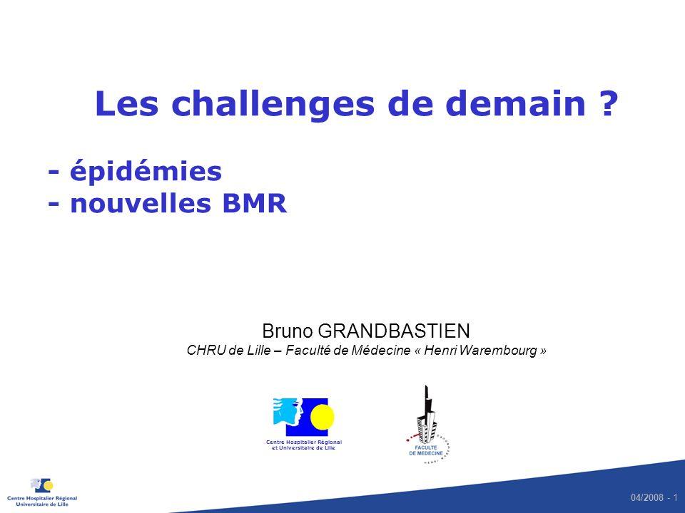 04/2008 - 1 Les challenges de demain ? - épidémies - nouvelles BMR Bruno GRANDBASTIEN CHRU de Lille – Faculté de Médecine « Henri Warembourg » Centre