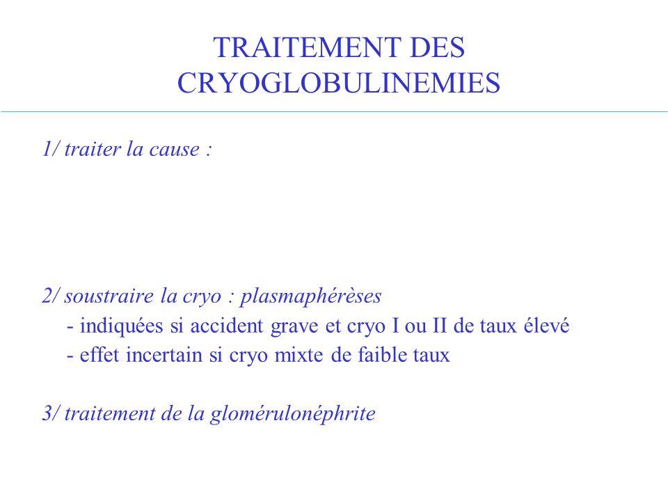 TRAITEMENT DES CRYOGLOBULINEMIES 1/ traiter la cause : 2/ soustraire la cryo : plasmaphérèses - indiquées si accident grave et cryo I ou II de taux él