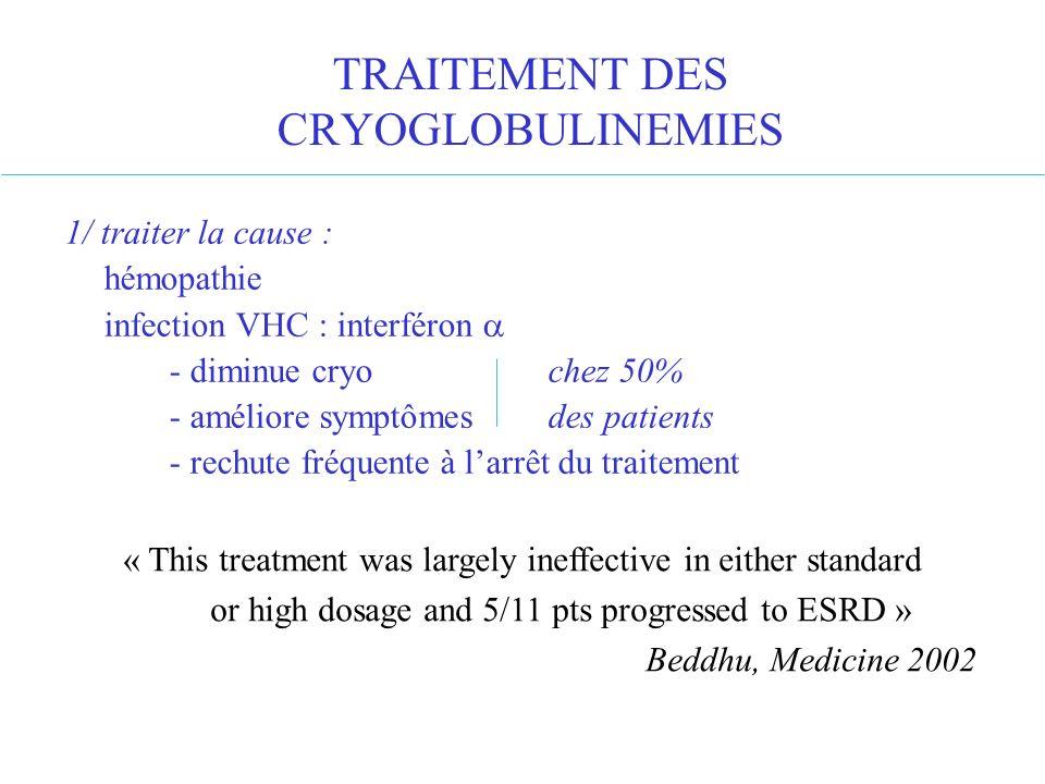 TRAITEMENT DES CRYOGLOBULINEMIES 1/ traiter la cause : hémopathie infection VHC : interféron - diminue cryo chez 50% - améliore symptômes des patients
