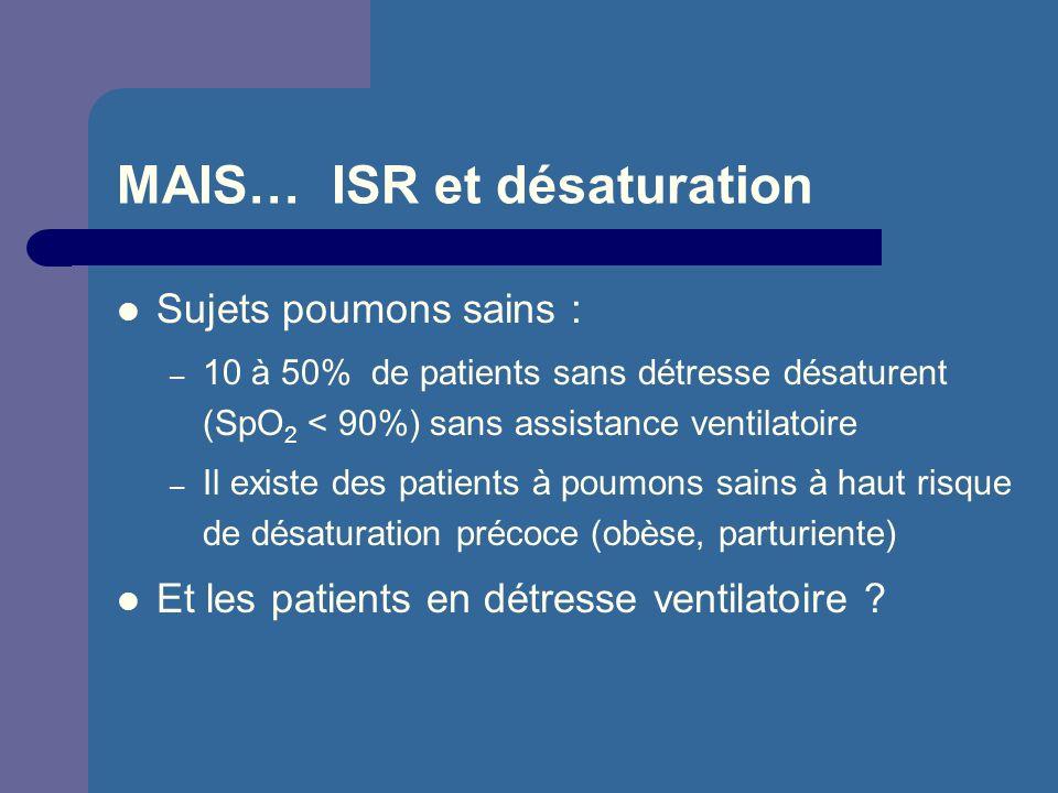 MAIS… ISR et désaturation Sujets poumons sains : – 10 à 50% de patients sans détresse désaturent (SpO 2 < 90%) sans assistance ventilatoire – Il exist