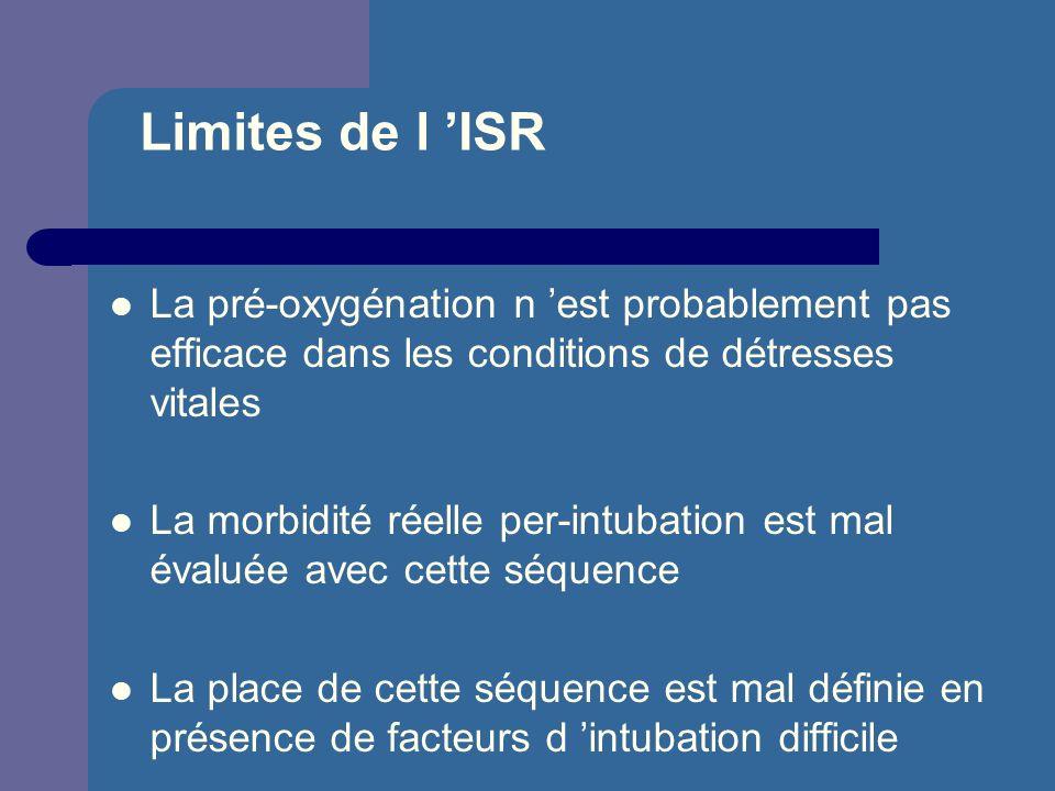Limites de l ISR La pré-oxygénation n est probablement pas efficace dans les conditions de détresses vitales La morbidité réelle per-intubation est ma