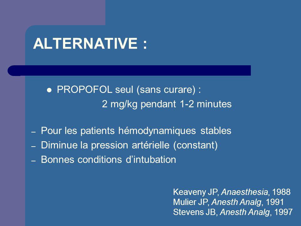 ALTERNATIVE : PROPOFOL seul (sans curare) : 2 mg/kg pendant 1-2 minutes – Pour les patients hémodynamiques stables – Diminue la pression artérielle (c