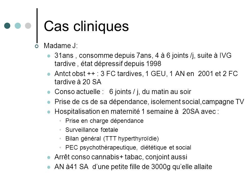 Cas cliniques Madame J: 31ans, consomme depuis 7ans, 4 à 6 joints /j, suite à IVG tardive, état dépressif depuis 1998 Antct obst ++ : 3 FC tardives, 1
