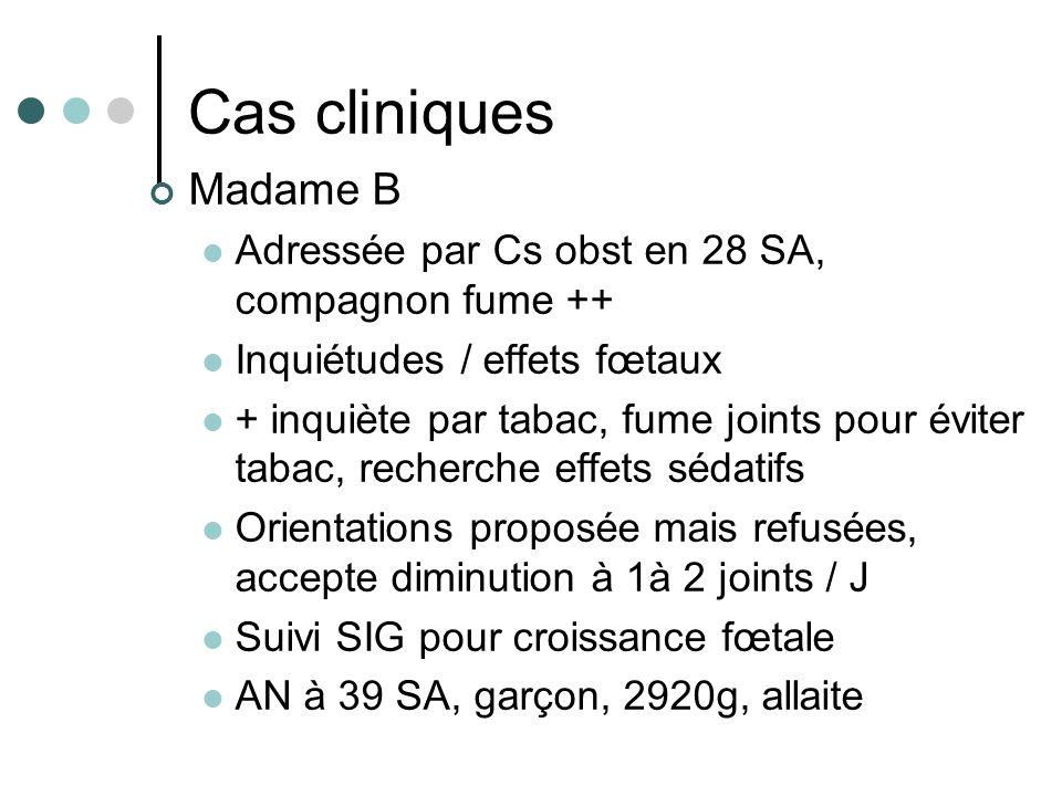 Cas cliniques Madame B Adressée par Cs obst en 28 SA, compagnon fume ++ Inquiétudes / effets fœtaux + inquiète par tabac, fume joints pour éviter taba