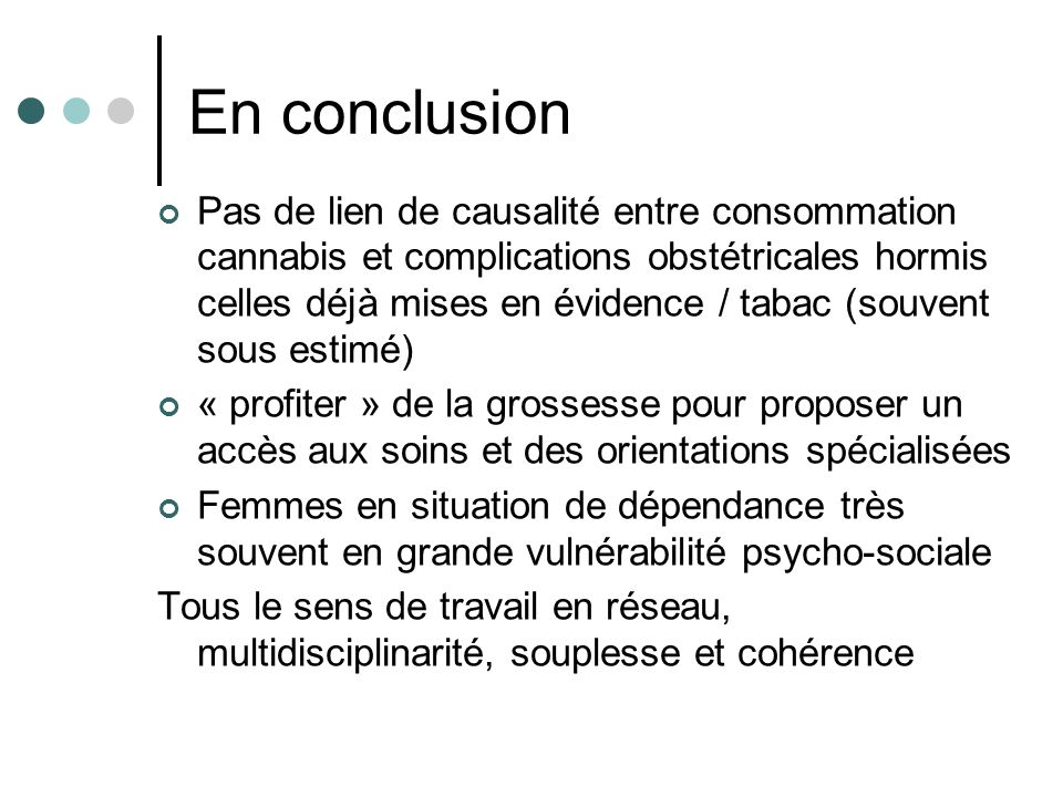En conclusion Pas de lien de causalité entre consommation cannabis et complications obstétricales hormis celles déjà mises en évidence / tabac (souven