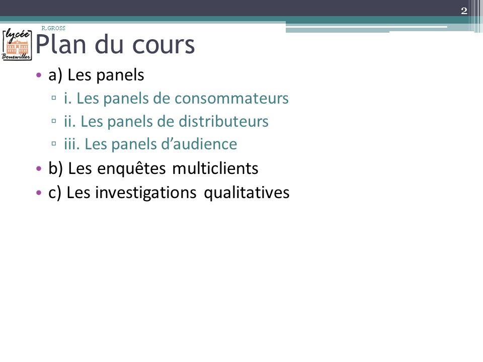 Plan du cours a) Les panels i. Les panels de consommateurs ii. Les panels de distributeurs iii. Les panels daudience b) Les enquêtes multiclients c) L