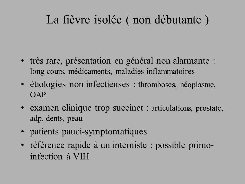 La fièvre isolée ( non débutante ) très rare, présentation en général non alarmante : long cours, médicaments, maladies inflammatoires étiologies non