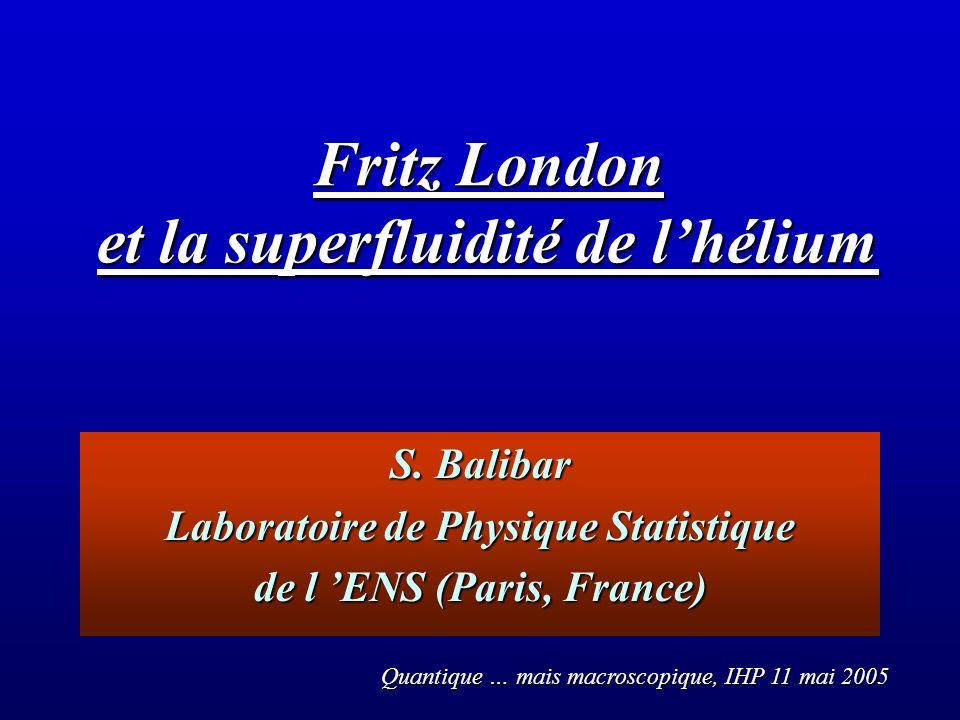 S. Balibar Laboratoire de Physique Statistique de l ENS (Paris, France) Fritz London et la superfluidité de lhélium Quantique … mais macroscopique, IH