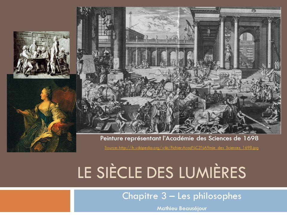 LE SIÈCLE DES LUMIÈRES Chapitre 3 – Les philosophes Mathieu Beauséjour Source: http://fr.wikipedia.org/wiki/Fichier:Acad%C3%A9mie_des_Sciences_1698.jp