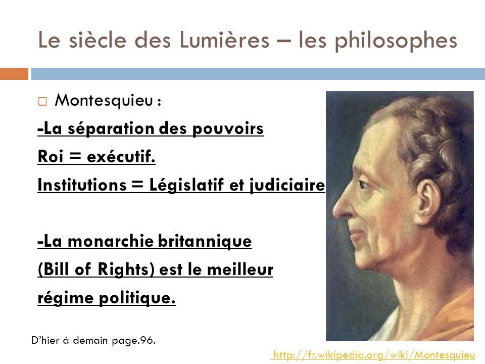 Le siècle des Lumières – les philosophes Montesquieu : -La séparation des pouvoirs Roi = exécutif. Institutions = Législatif et judiciaire -La monarch