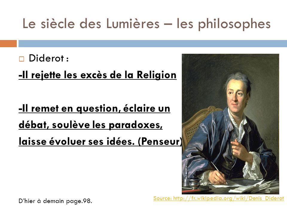 Le siècle des Lumières – les philosophes Diderot : -Il rejette les excès de la Religion -Il remet en question, éclaire un débat, soulève les paradoxes