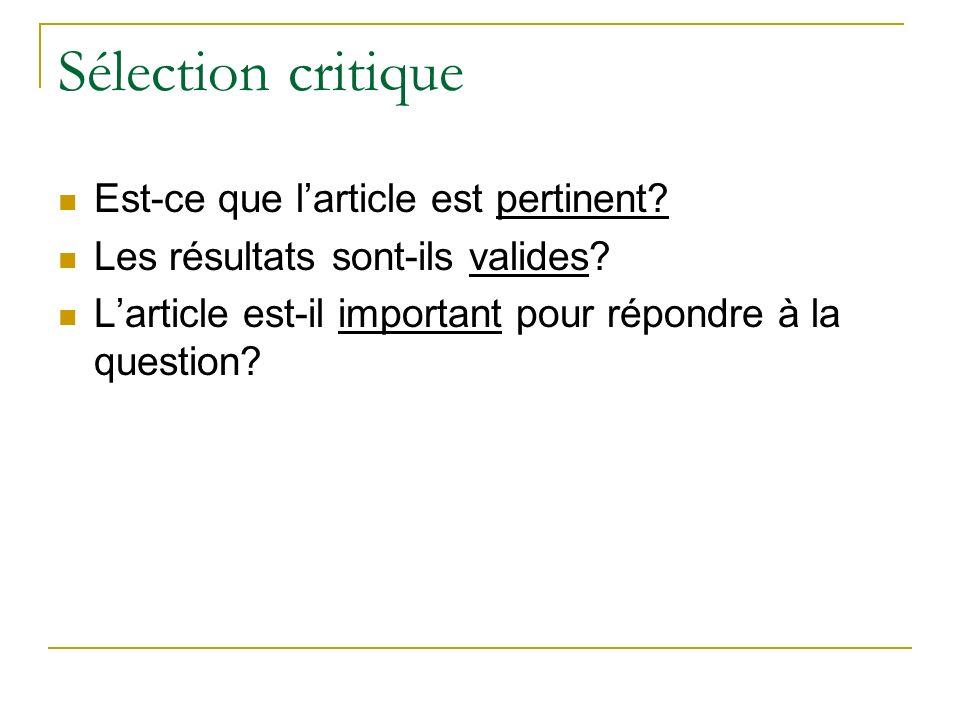 Sélection critique Est-ce que larticle est pertinent? Les résultats sont-ils valides? Larticle est-il important pour répondre à la question?