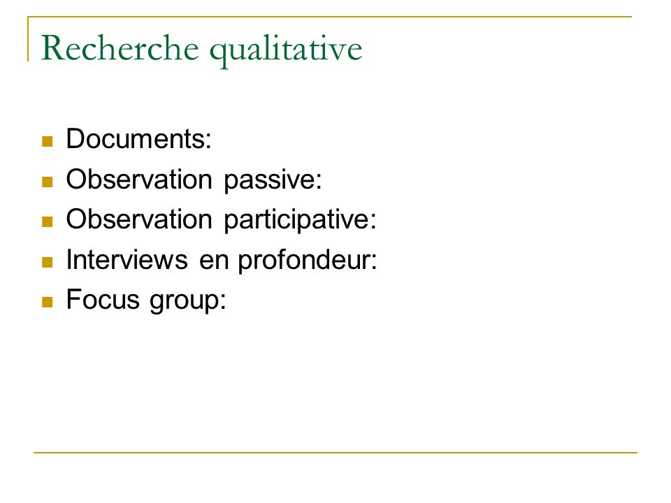 Recherche qualitative Documents: Observation passive: Observation participative: Interviews en profondeur: Focus group: