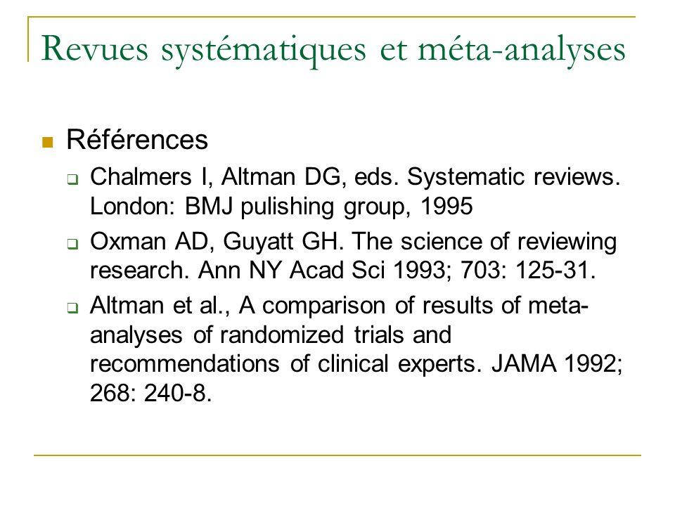 Revues systématiques et méta-analyses Références Chalmers I, Altman DG, eds. Systematic reviews. London: BMJ pulishing group, 1995 Oxman AD, Guyatt GH