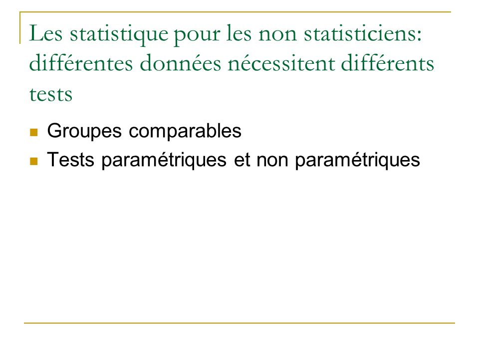 Les statistique pour les non statisticiens: différentes données nécessitent différents tests Groupes comparables Tests paramétriques et non paramétriq