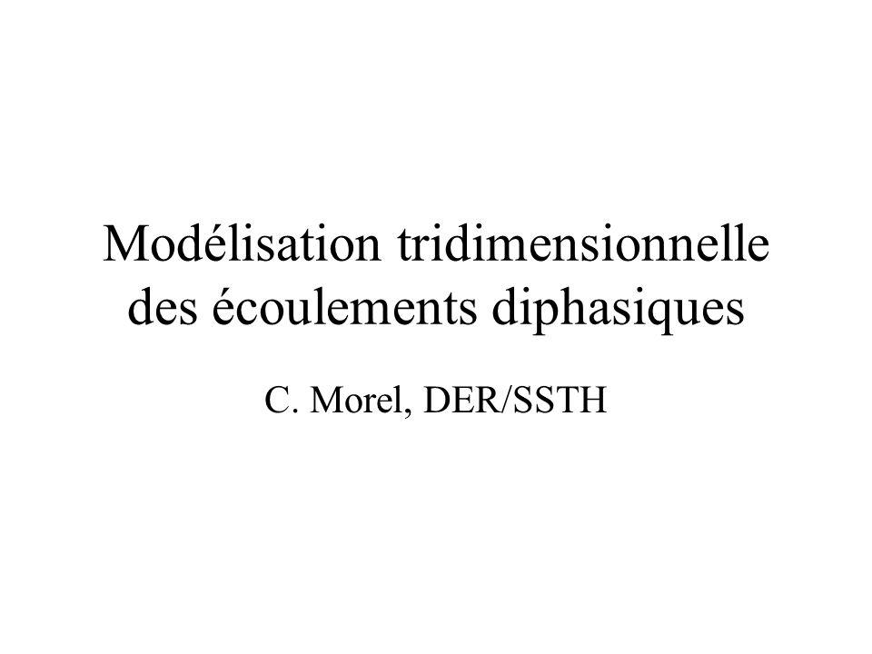 Modélisation tridimensionnelle des écoulements diphasiques C. Morel, DER/SSTH