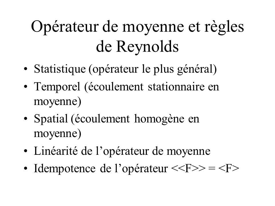 Opérateur de moyenne et règles de Reynolds Statistique (opérateur le plus général) Temporel (écoulement stationnaire en moyenne) Spatial (écoulement h