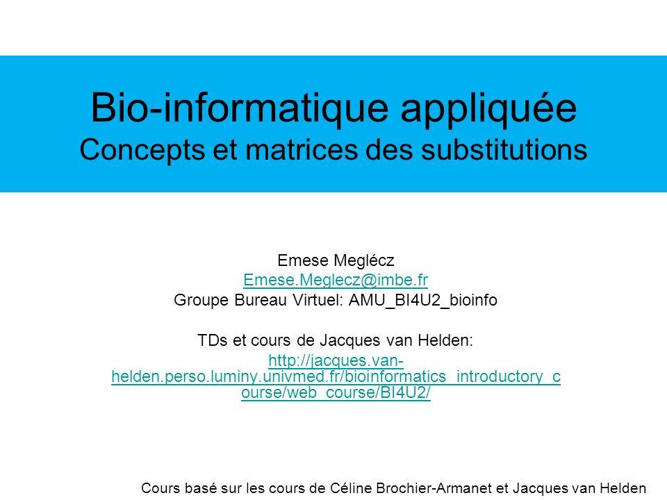 Bio-informatique appliquée Concepts et matrices des substitutions Emese Meglécz Emese.Meglecz@imbe.fr Groupe Bureau Virtuel: AMU_BI4U2_bioinfo TDs et