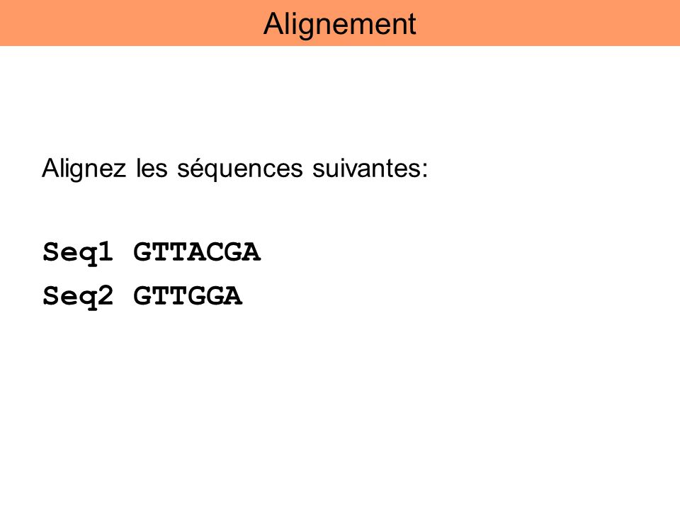 Alignez les séquences suivantes: Seq1 GTTACGA Seq2 GTTGGA Alignement