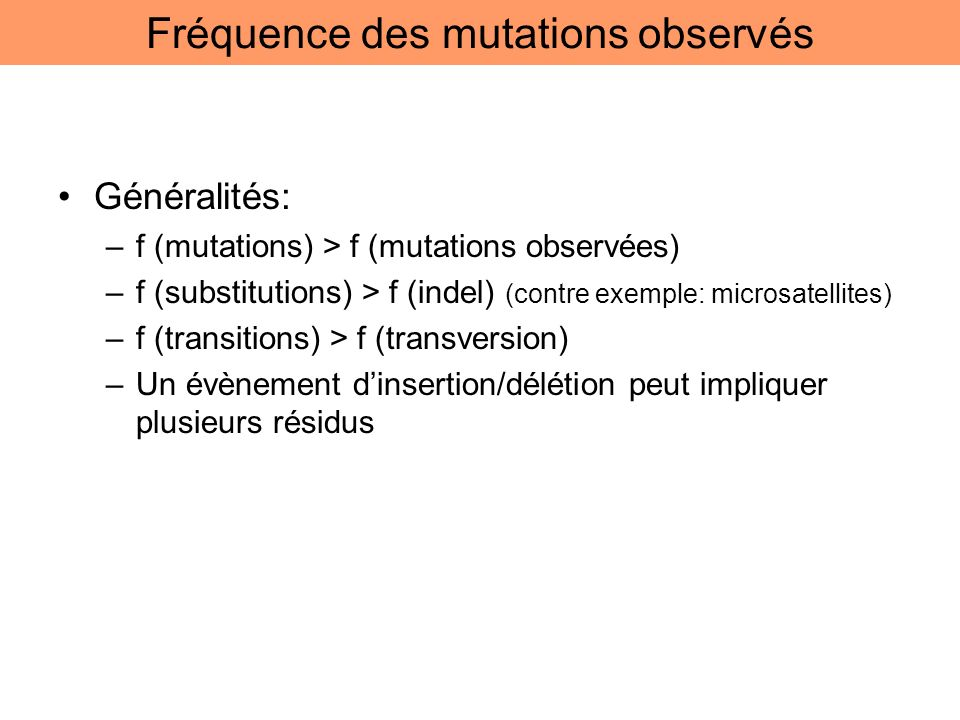 Généralités: –f (mutations) > f (mutations observées) –f (substitutions) > f (indel) (contre exemple: microsatellites) –f (transitions) > f (transvers