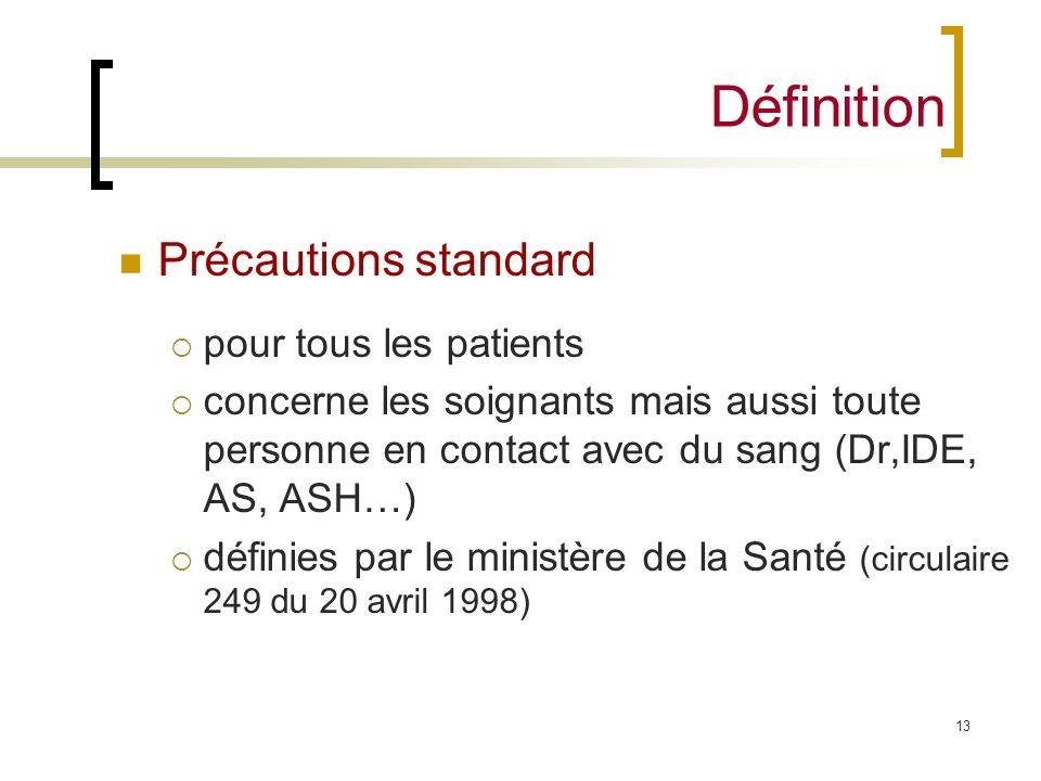 13 Définition Précautions standard pour tous les patients concerne les soignants mais aussi toute personne en contact avec du sang (Dr,IDE, AS, ASH…)