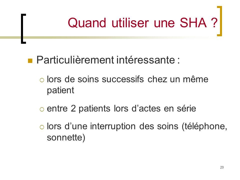 29 Quand utiliser une SHA ? Particulièrement intéressante : lors de soins successifs chez un même patient entre 2 patients lors dactes en série lors d