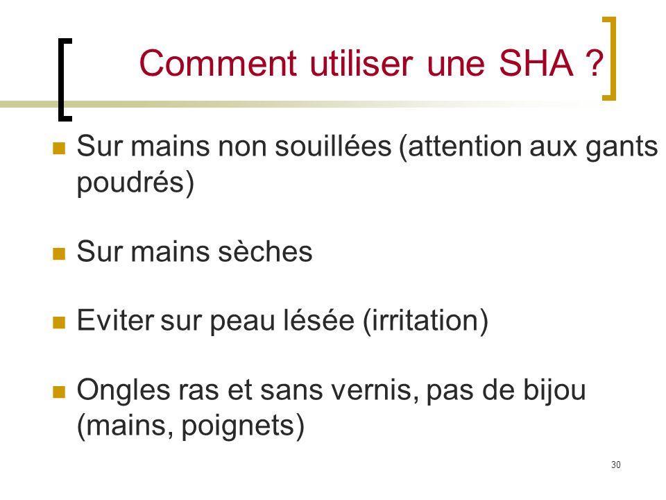 30 Comment utiliser une SHA ? Sur mains non souillées (attention aux gants poudrés) Sur mains sèches Eviter sur peau lésée (irritation) Ongles ras et