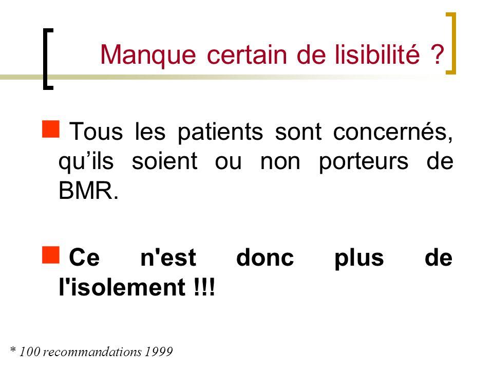 Manque certain de lisibilité ? Tous les patients sont concernés, quils soient ou non porteurs de BMR. Ce n'est donc plus de l'isolement !!! * 100 reco