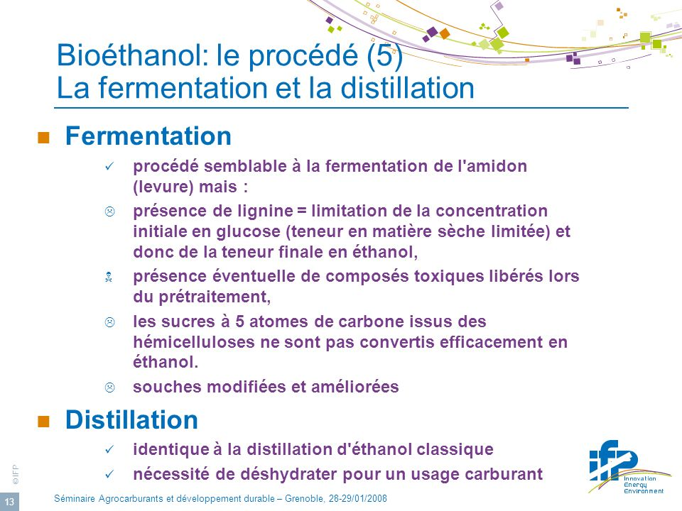 © IFP Séminaire Agrocarburants et développement durable – Grenoble, 28-29/01/2008 13 Fermentation procédé semblable à la fermentation de l'amidon (lev