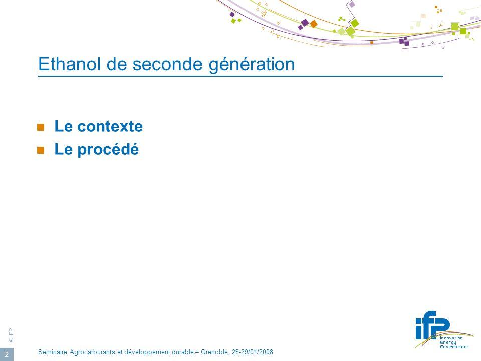 © IFP Séminaire Agrocarburants et développement durable – Grenoble, 28-29/01/2008 2 Ethanol de seconde génération Le contexte Le procédé