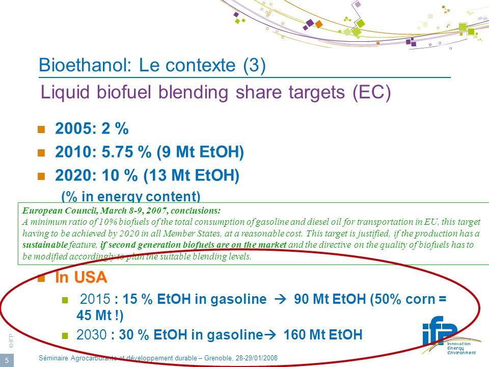© IFP Séminaire Agrocarburants et développement durable – Grenoble, 28-29/01/2008 5 Bioethanol: Le contexte (3) 2005: 2 % 2010: 5.75 % (9 Mt EtOH) 2020: 10 % (13 Mt EtOH) (% in energy content) Roadmap may depend upon States, e.g.