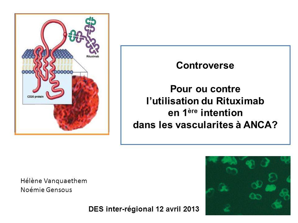 Controverse Pour ou contre lutilisation du Rituximab en 1 ère intention dans les vascularites à ANCA? Hélène Vanquaethem Noémie Gensous DES inter-régi