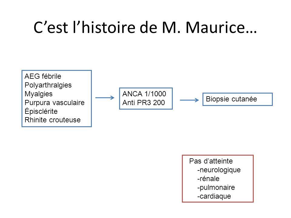 Cest lhistoire de M. Maurice… AEG fébrile Polyarthralgies Myalgies Purpura vasculaire Épisclérite Rhinite crouteuse ANCA 1/1000 Anti PR3 200 Biopsie c