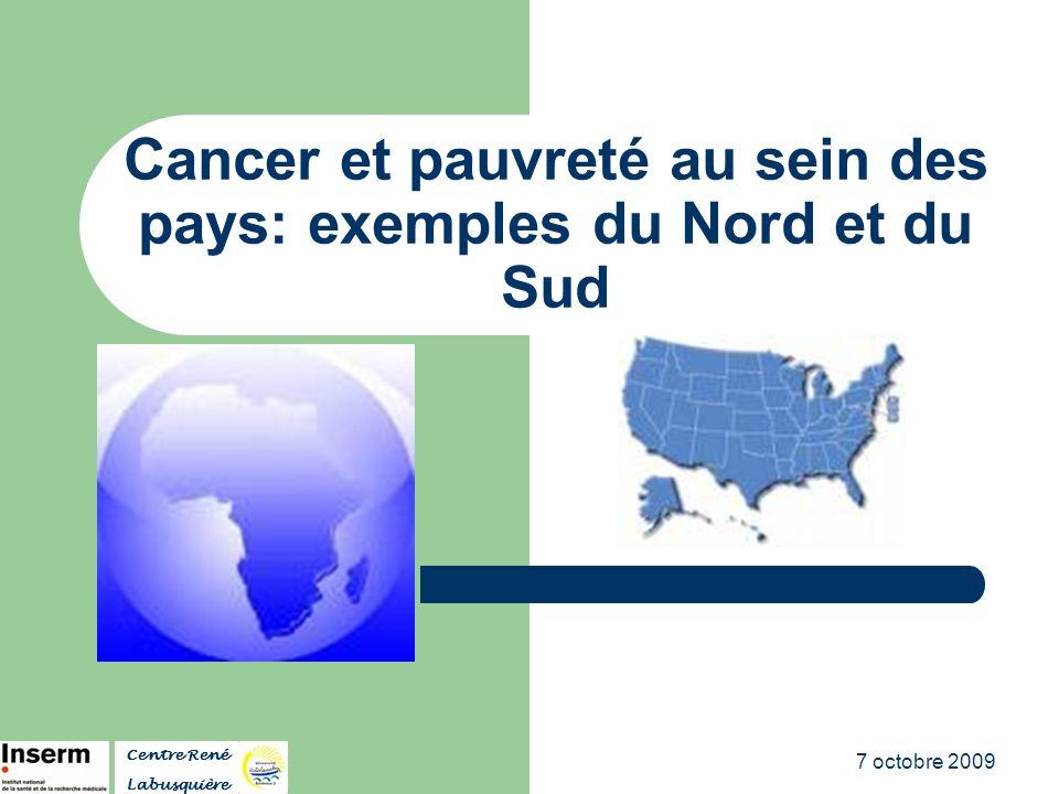 7 octobre 2009 Cancer et pauvreté au sein des pays: exemples du Nord et du Sud Centre René Labusquière