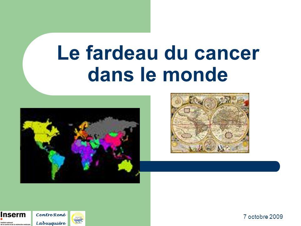 7 octobre 2009 Fardeau du cancer dans le monde Selon le Centre International de Recherche sur le Cancer (CIRC - OMS), la majorité des cas de cancer sont rapportés dans les pays à revenu faible ou intermédiaire (2007 Annual World Cancer Update).