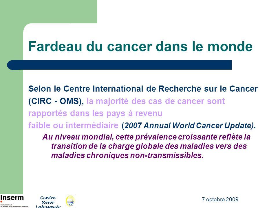 7 octobre 2009 Fardeau du cancer dans le monde Laugmentation de lincidence et de la mortalité liées au cancer dans les pays à faible revenu et à revenu intermédiaire représente une transition épidémiologique marquée au niveau de la charge mondiale des maladies.