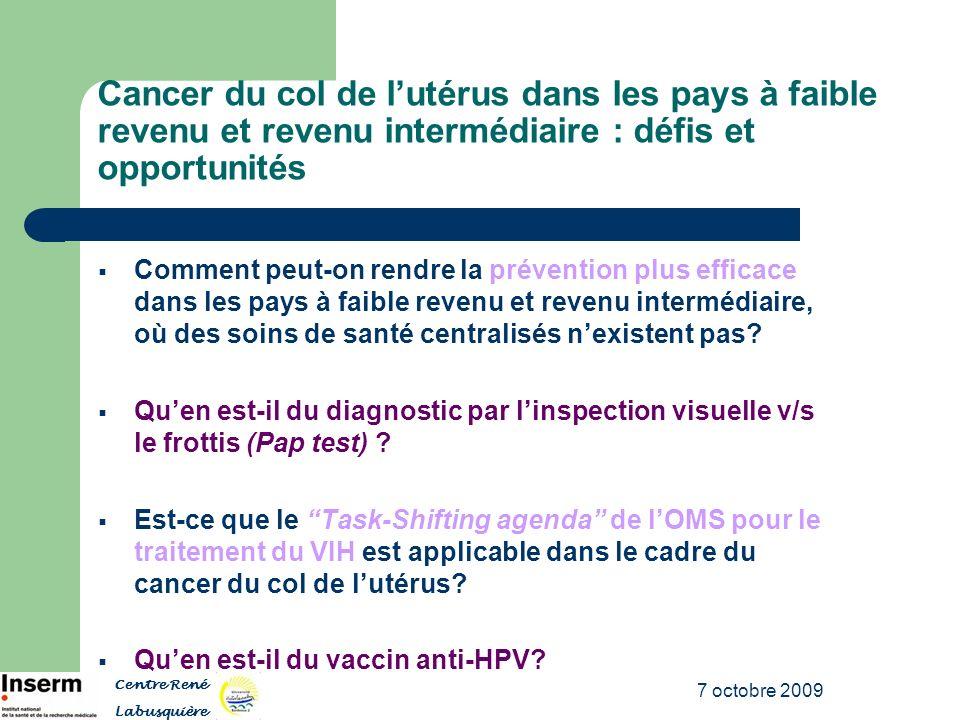 7 octobre 2009 Cancer du col de lutérus dans les pays à faible revenu et revenu intermédiaire : défis et opportunités Comment peut-on rendre la préven