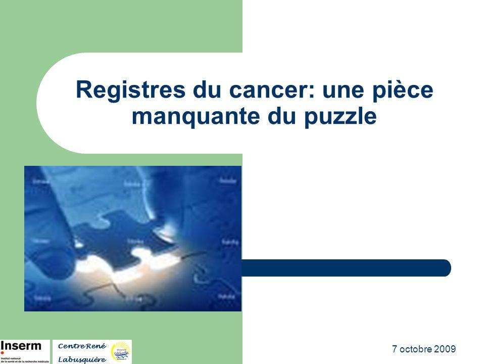 7 octobre 2009 Registres du cancer: une pièce manquante du puzzle Centre René Labusquière
