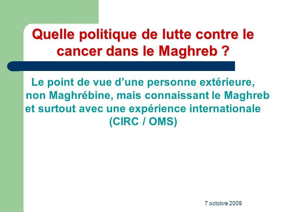 7 octobre 2009 Quelle politique de lutte contre le cancer dans le Maghreb ? Le point de vue dune personne extérieure, non Maghrébine, mais connaissant