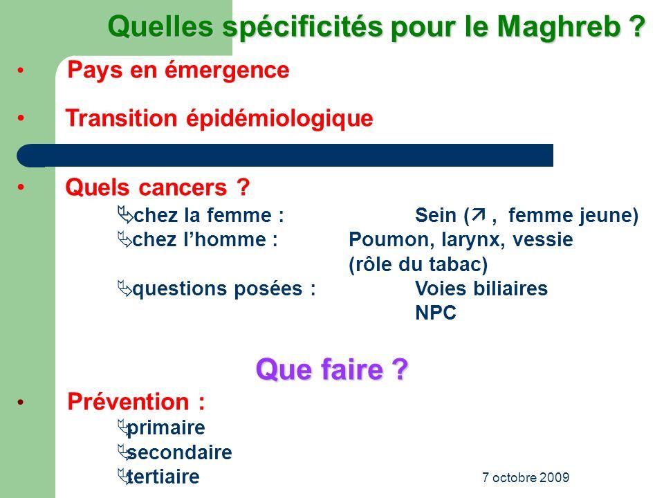 7 octobre 2009 Quelles spécificités pour le Maghreb ? Quelles spécificités pour le Maghreb ? Pays en émergence Transition épidémiologique Quels cancer
