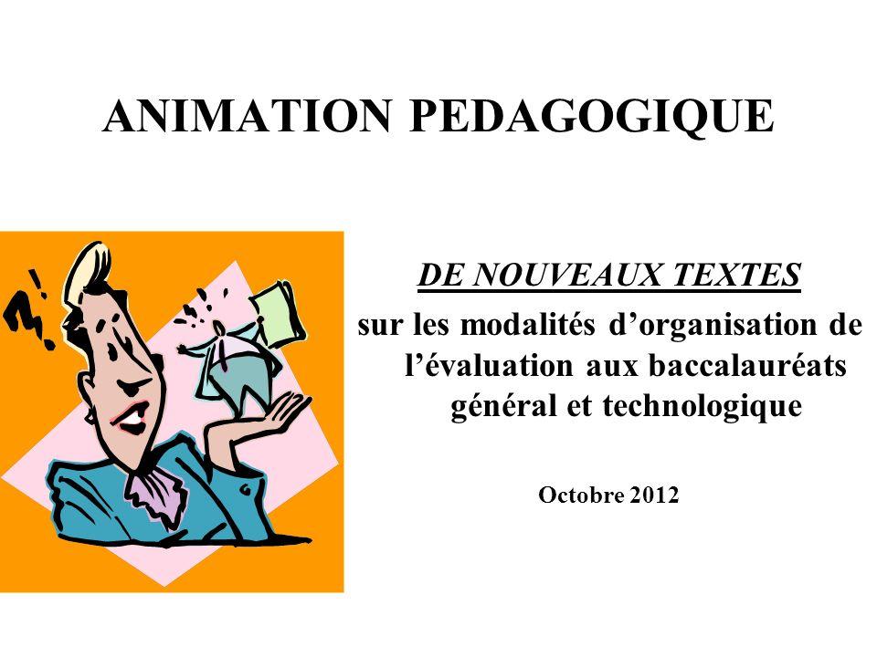 ANIMATION PEDAGOGIQUE DE NOUVEAUX TEXTES sur les modalités dorganisation de lévaluation aux baccalauréats général et technologique Octobre 2012